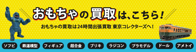 おもちゃの買取詳細ページは、こちら!ソフビ、鉄道模型、フィギュア、超合金、ブリキ、ラジコン、プラモデル、ドール、アメトイなどおもちゃの買取は24時間出張買取東京コレクターズへ!